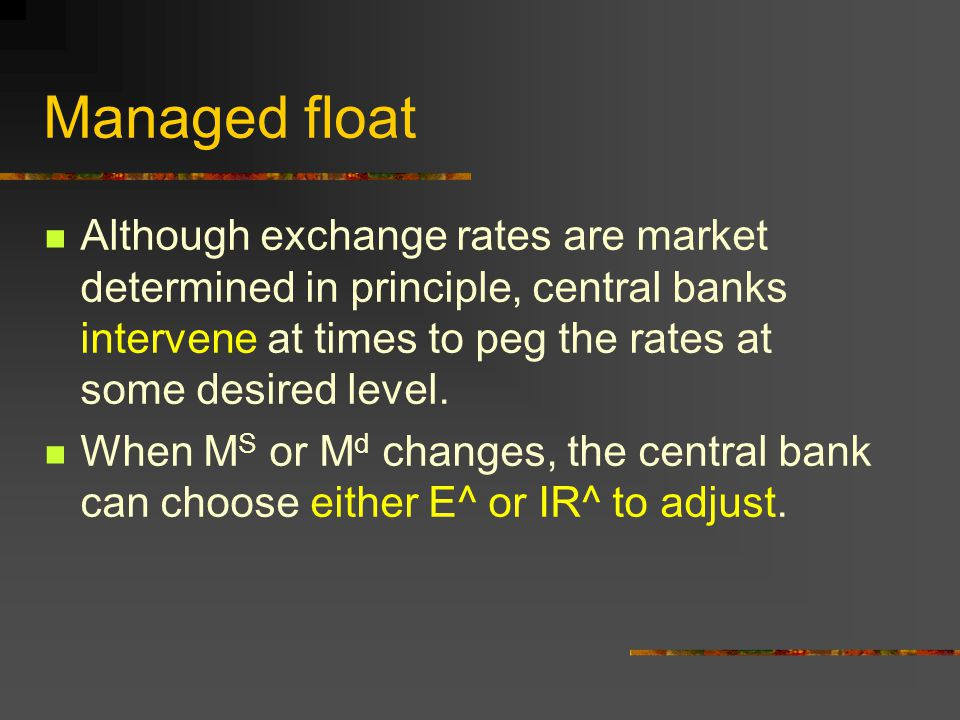 Managed float Although exchange rates are market determined in principle, central banks intervene at times to peg the rates at some desired level.