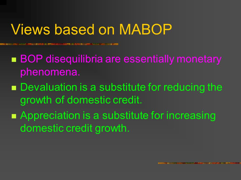Views based on MABOP BOP disequilibria are essentially monetary phenomena. Devaluation is a substitute for reducing the growth of domestic credit.