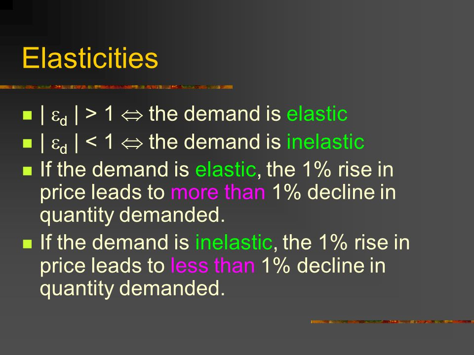 Elasticities | d | > 1  the demand is elastic