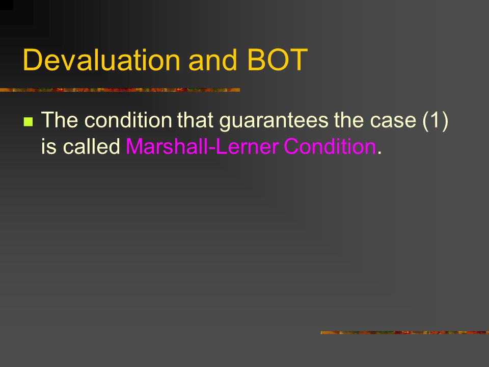 Devaluation and BOT The condition that guarantees the case (1) is called Marshall-Lerner Condition.