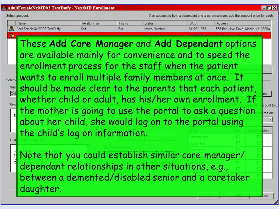 These Add Care Manager and Add Dependant options are available mainly for convenience and to speed the enrollment process for the staff when the patient wants to enroll multiple family members at once. It should be made clear to the parents that each patient, whether child or adult, has his/her own enrollment. If the mother is going to use the portal to ask a question about her child, she would log on to the portal using the child's log on information.