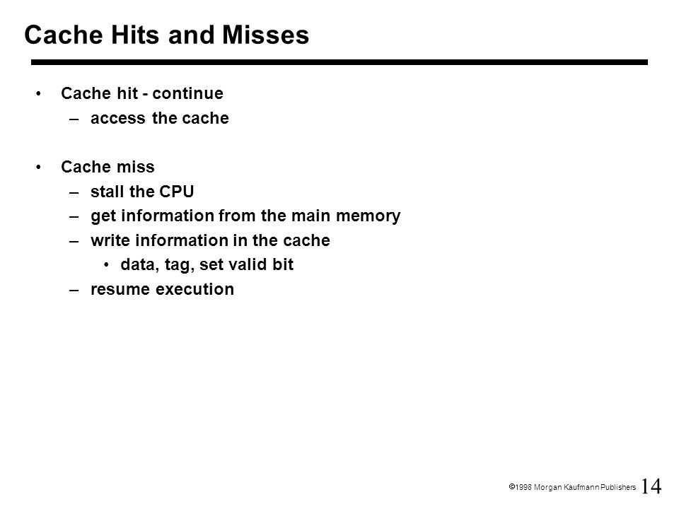 Cache Hits and Misses Cache hit - continue access the cache Cache miss