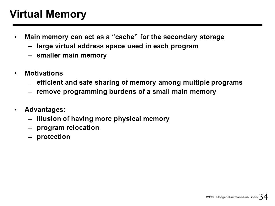 Virtual Memory Main memory can act as a cache for the secondary storage. large virtual address space used in each program.