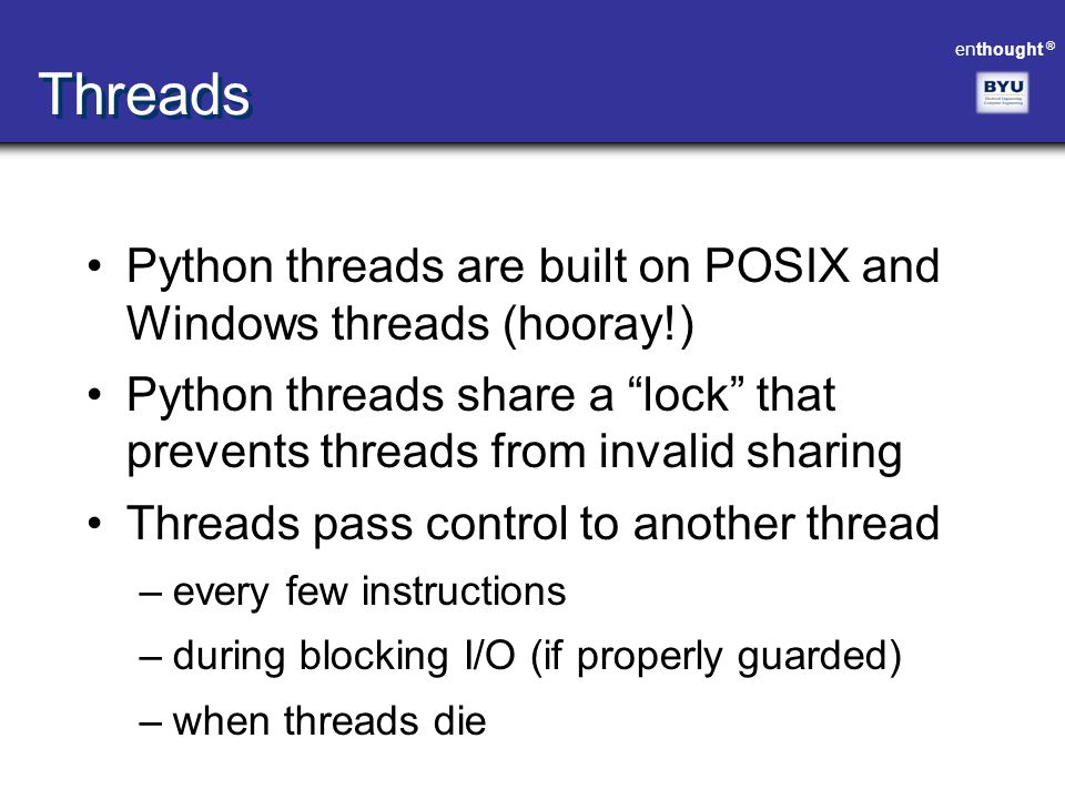 Threads Python threads are built on POSIX and Windows threads (hooray!) Python threads share a lock that prevents threads from invalid sharing.
