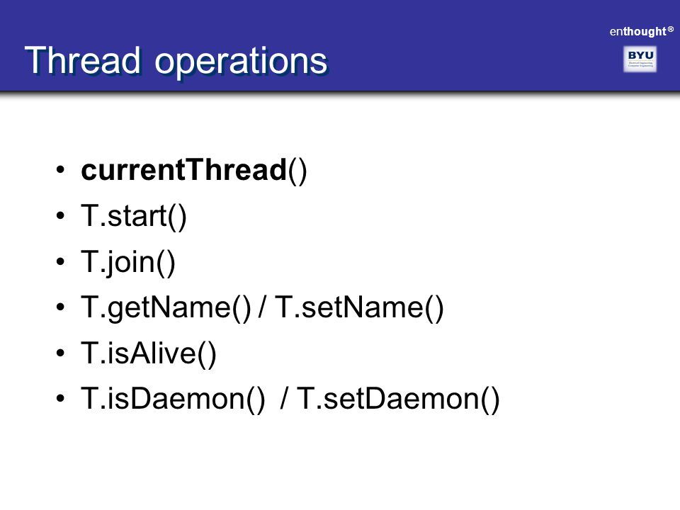 Thread operations currentThread() T.start() T.join()