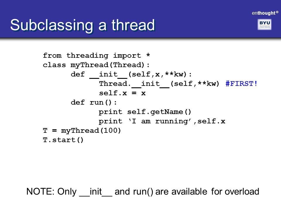 Subclassing a thread from threading import * class myThread(Thread): def __init__(self,x,**kw): Thread.__init__(self,**kw) #FIRST!