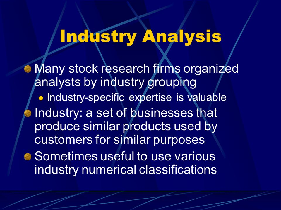Industry Analysis Many stock research firms organized analysts by industry grouping. Industry-specific expertise is valuable.