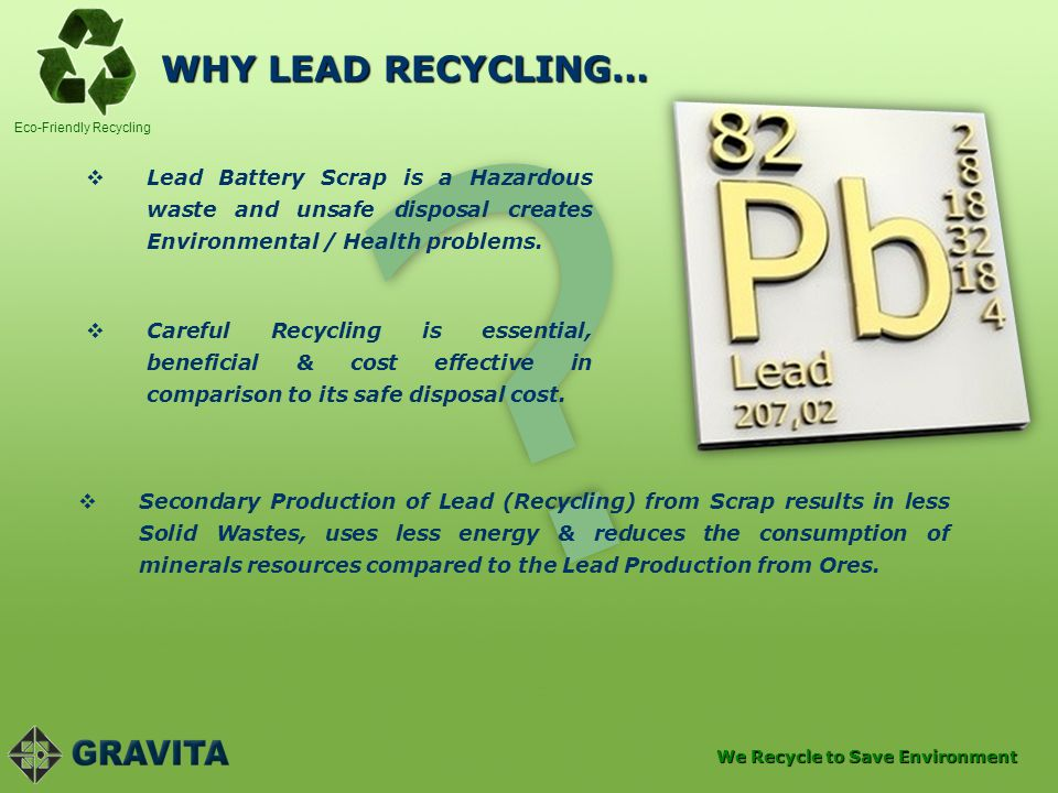 WHY LEAD RECYCLING… Lead Battery Scrap is a Hazardous waste and unsafe disposal creates Environmental / Health problems.