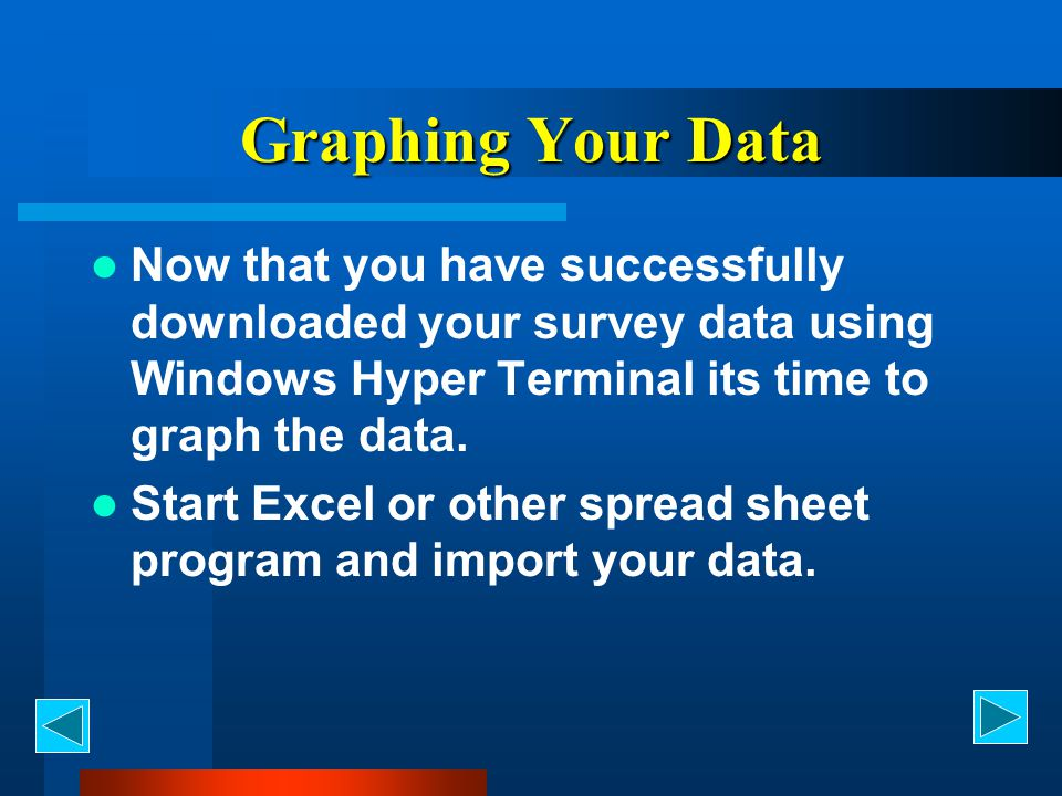 Graphing Your Data Now that you have successfully downloaded your survey data using Windows Hyper Terminal its time to graph the data.