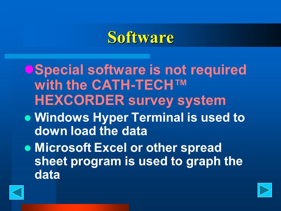 Software Special software is not required with the CATH-TECH™ HEXCORDER survey system. Windows Hyper Terminal is used to down load the data.