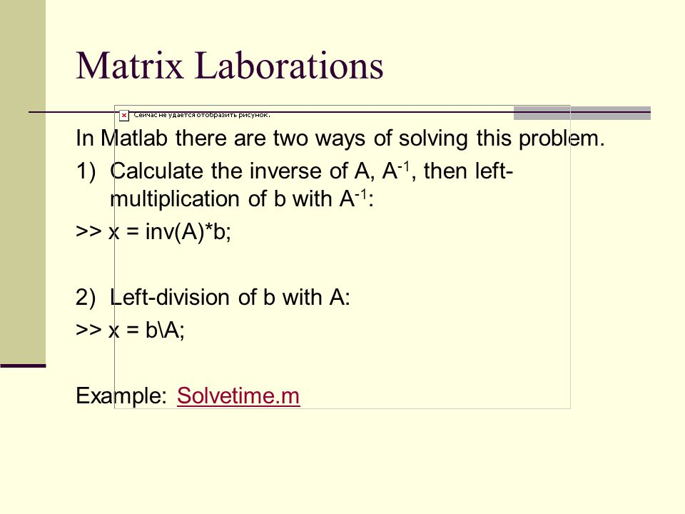 Matrix Laborations In Matlab there are two ways of solving this problem. 1) Calculate the inverse of A, A-1, then left-multiplication of b with A-1: