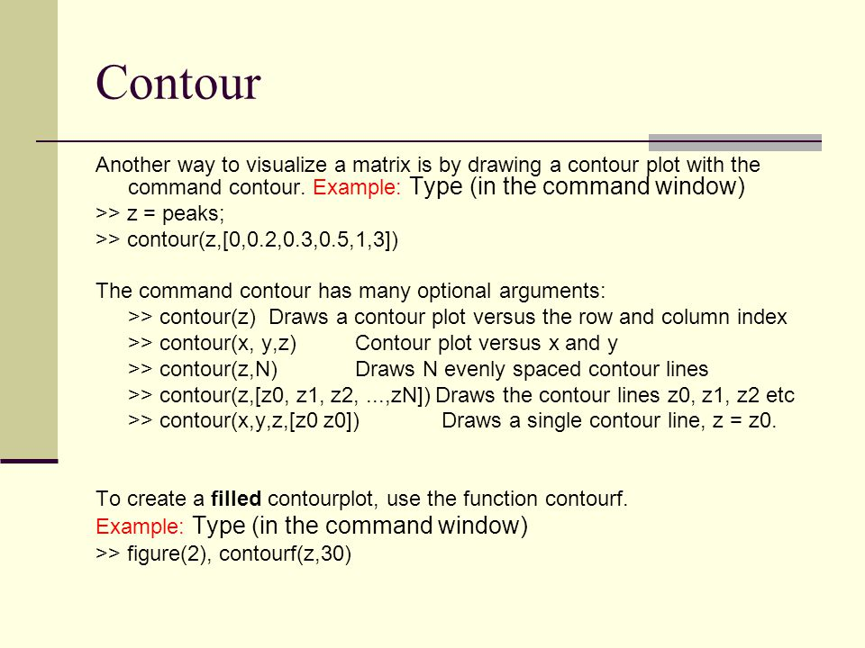 Contour Another way to visualize a matrix is by drawing a contour plot with the command contour. Example: Type (in the command window)