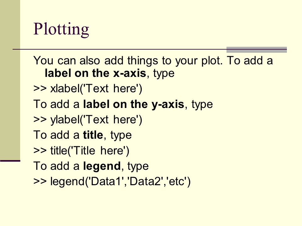 Plotting You can also add things to your plot. To add a label on the x-axis, type. >> xlabel( Text here )