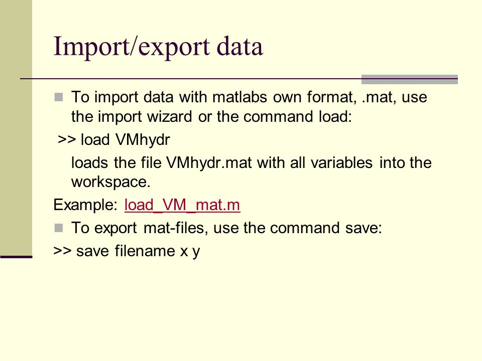 Import/export data To import data with matlabs own format, .mat, use the import wizard or the command load: