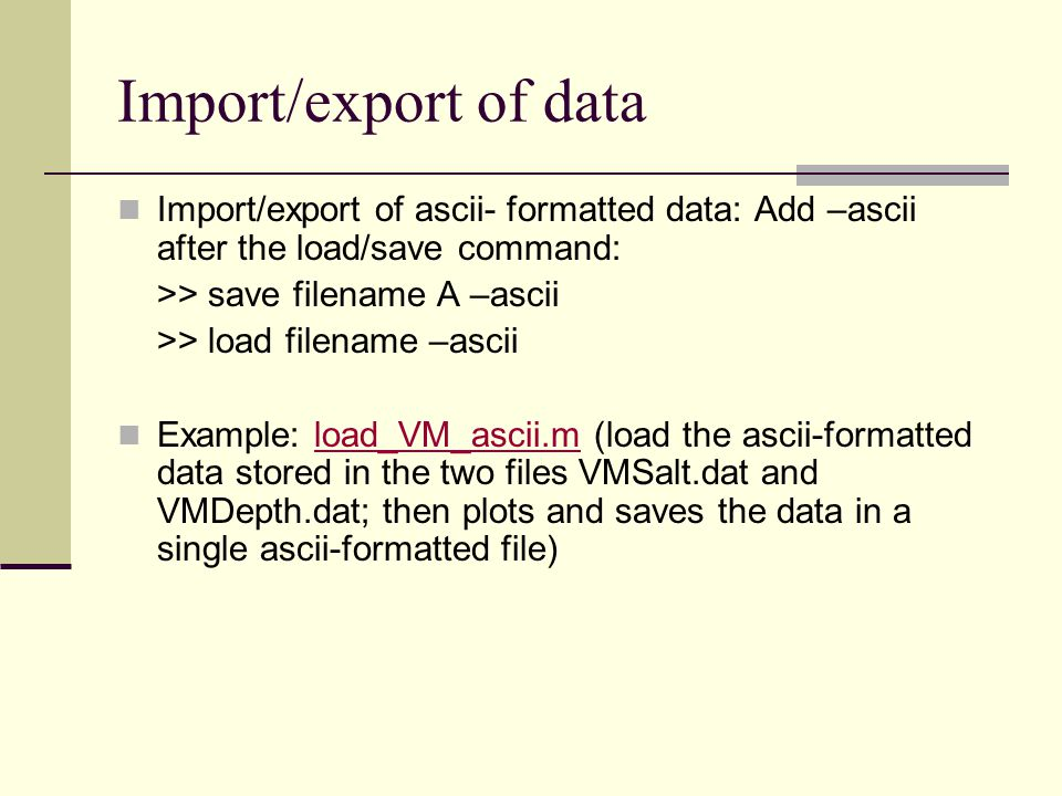 Import/export of data Import/export of ascii- formatted data: Add –ascii after the load/save command: