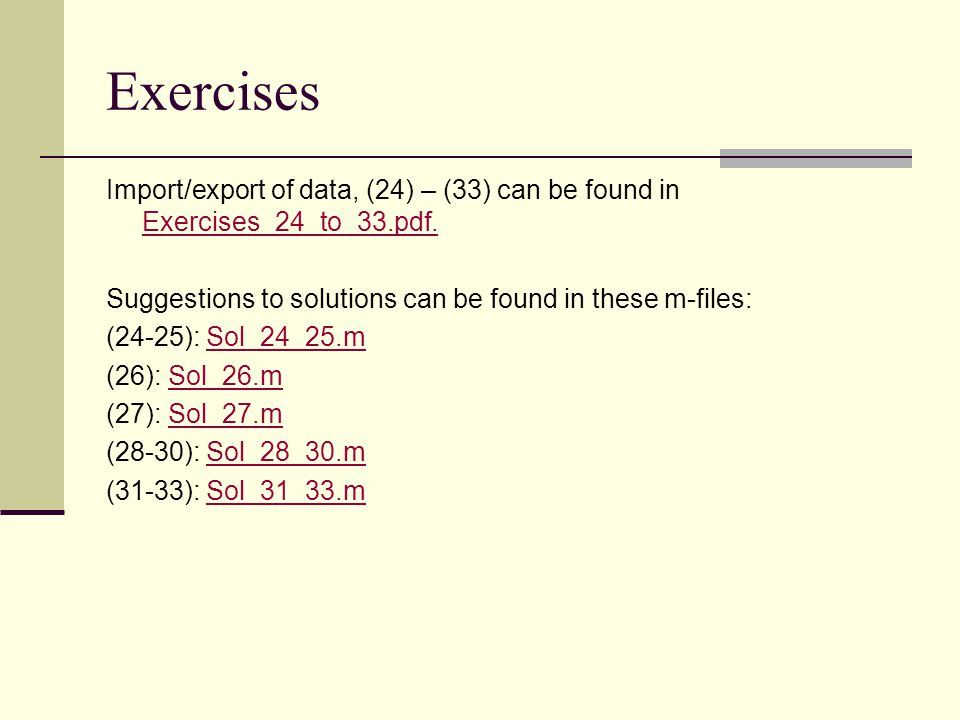 Exercises Import/export of data, (24) – (33) can be found in Exercises_24_to_33.pdf. Suggestions to solutions can be found in these m-files: