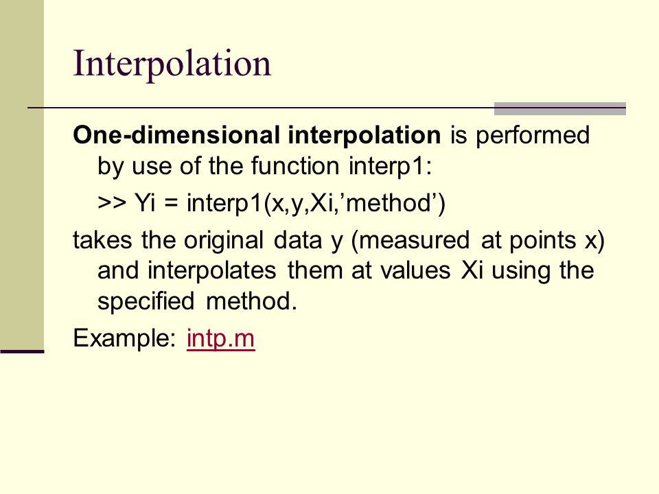 Interpolation One-dimensional interpolation is performed by use of the function interp1: >> Yi = interp1(x,y,Xi,'method')