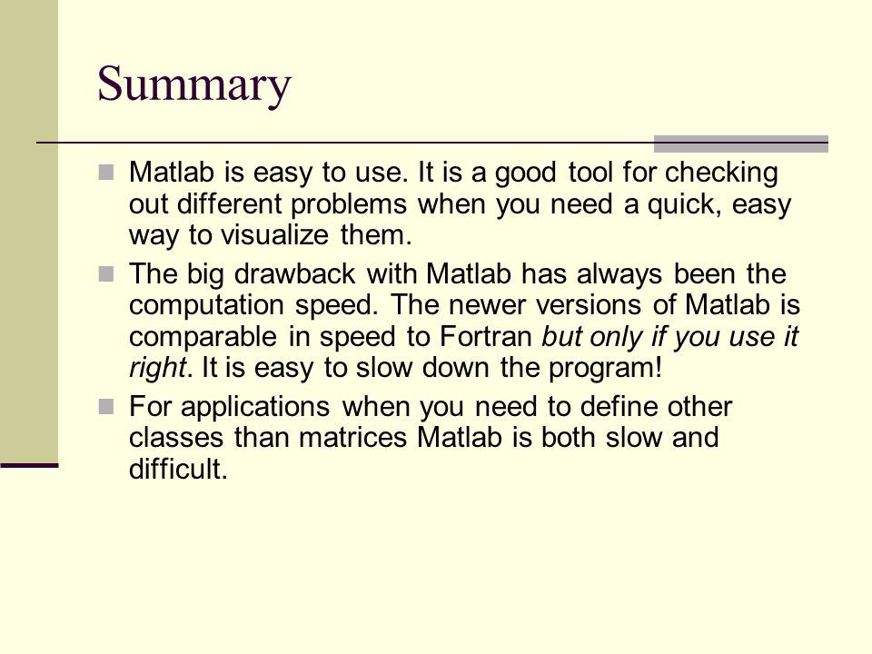 Summary Matlab is easy to use. It is a good tool for checking out different problems when you need a quick, easy way to visualize them.