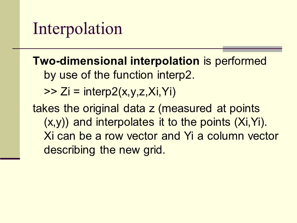 Interpolation Two-dimensional interpolation is performed by use of the function interp2. >> Zi = interp2(x,y,z,Xi,Yi)