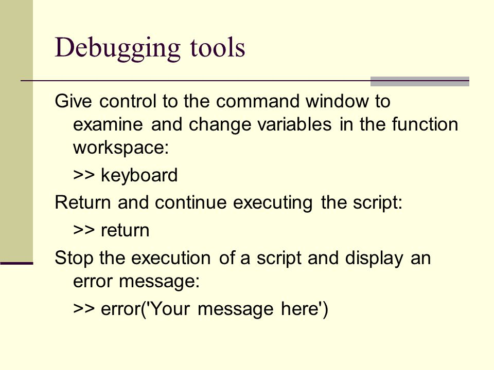 Debugging tools Give control to the command window to examine and change variables in the function workspace: