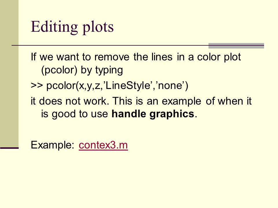 Editing plots If we want to remove the lines in a color plot (pcolor) by typing. >> pcolor(x,y,z,'LineStyle','none')