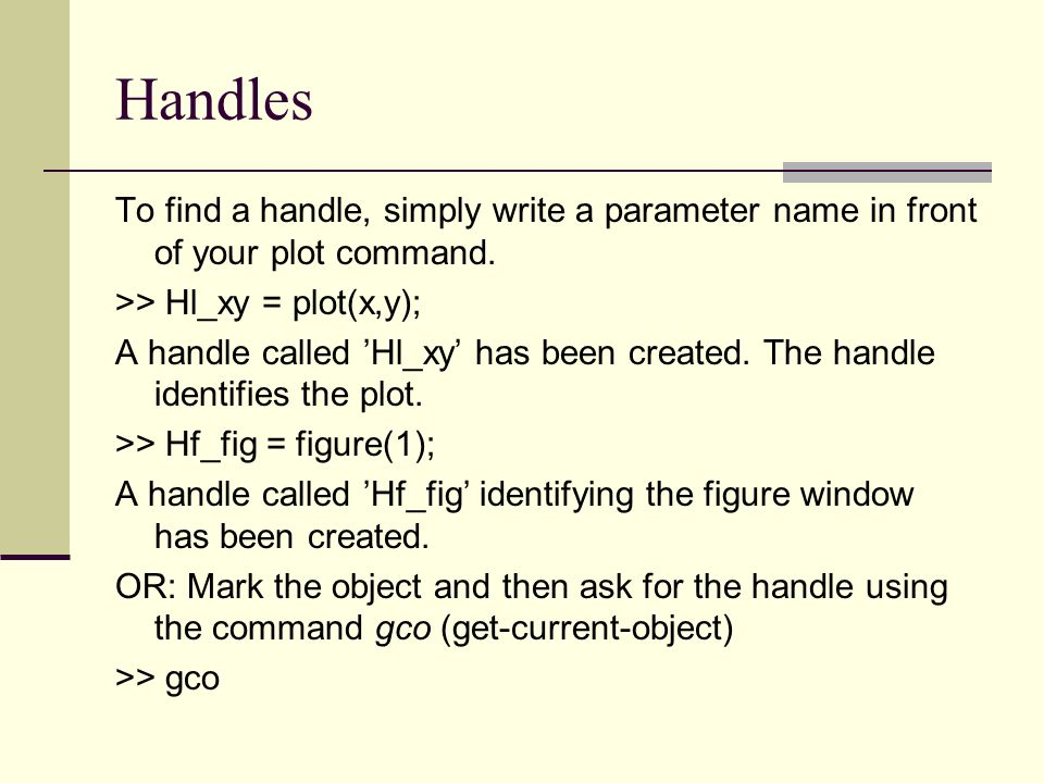 Handles To find a handle, simply write a parameter name in front of your plot command. >> Hl_xy = plot(x,y);