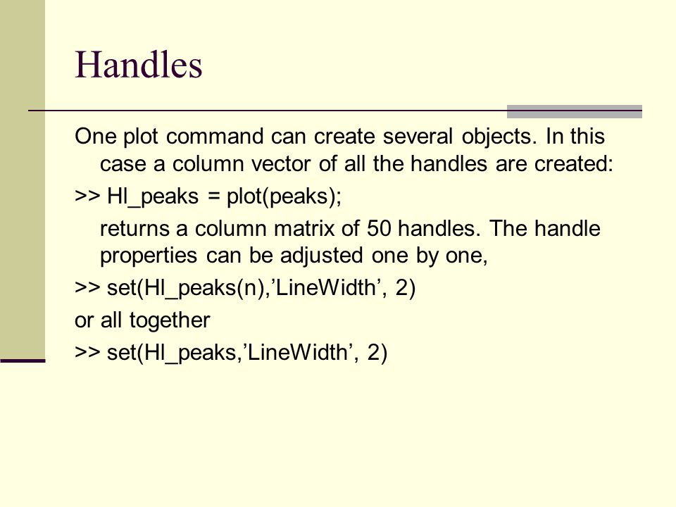 Handles One plot command can create several objects. In this case a column vector of all the handles are created: