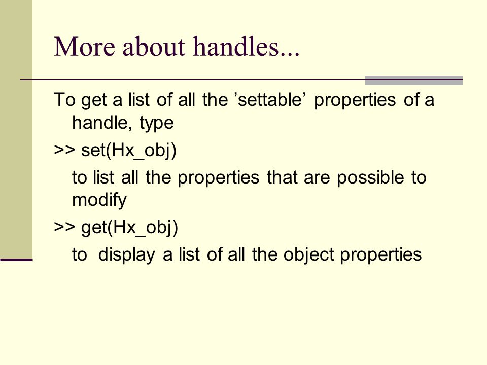 More about handles... To get a list of all the 'settable' properties of a handle, type. >> set(Hx_obj)