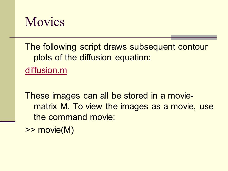 Movies The following script draws subsequent contour plots of the diffusion equation: diffusion.m.