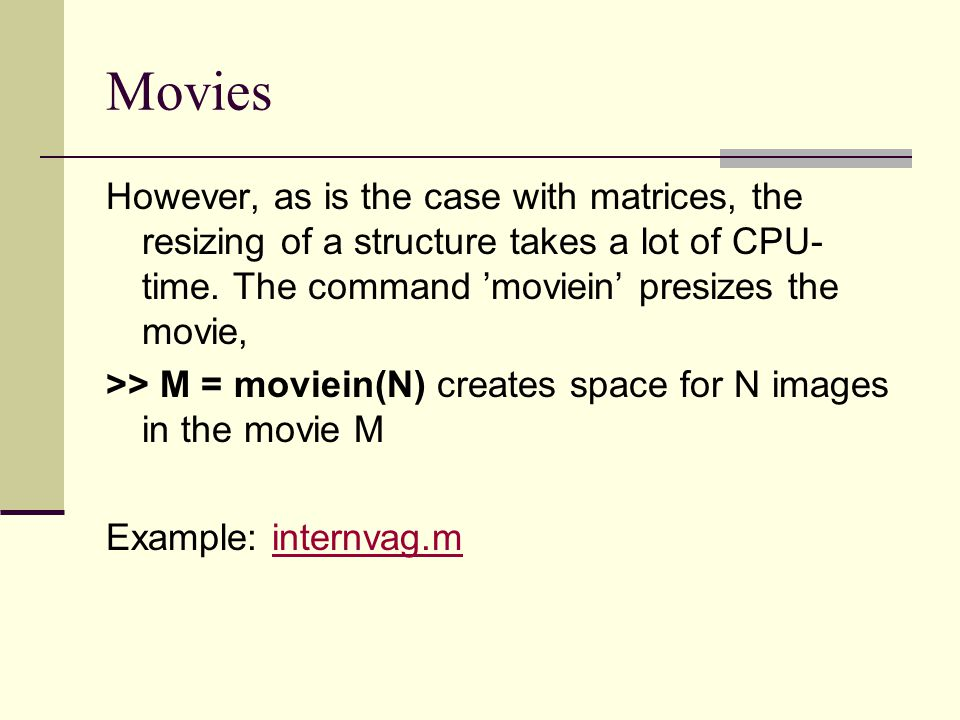 Movies However, as is the case with matrices, the resizing of a structure takes a lot of CPU-time. The command 'moviein' presizes the movie,