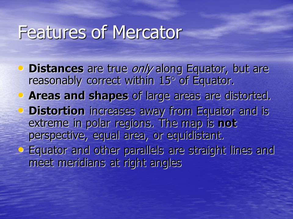 Features of Mercator Distances are true only along Equator, but are reasonably correct within 15° of Equator.