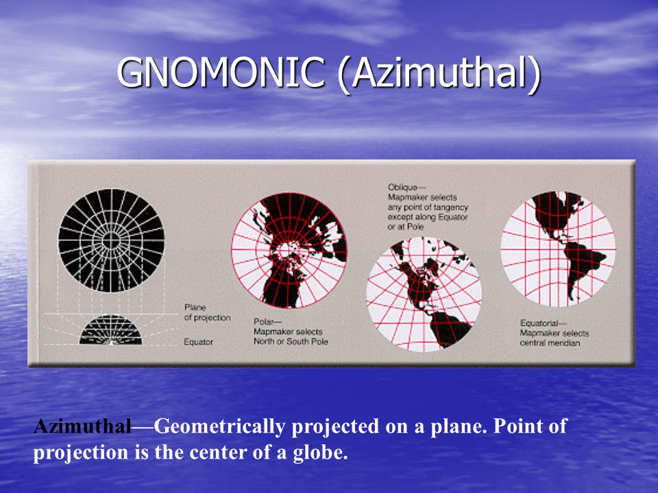 GNOMONIC (Azimuthal) Azimuthal—Geometrically projected on a plane. Point of projection is the center of a globe.