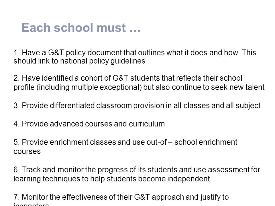 Each school must … 1. Have a G&T policy document that outlines what it does and how. This should link to national policy guidelines.