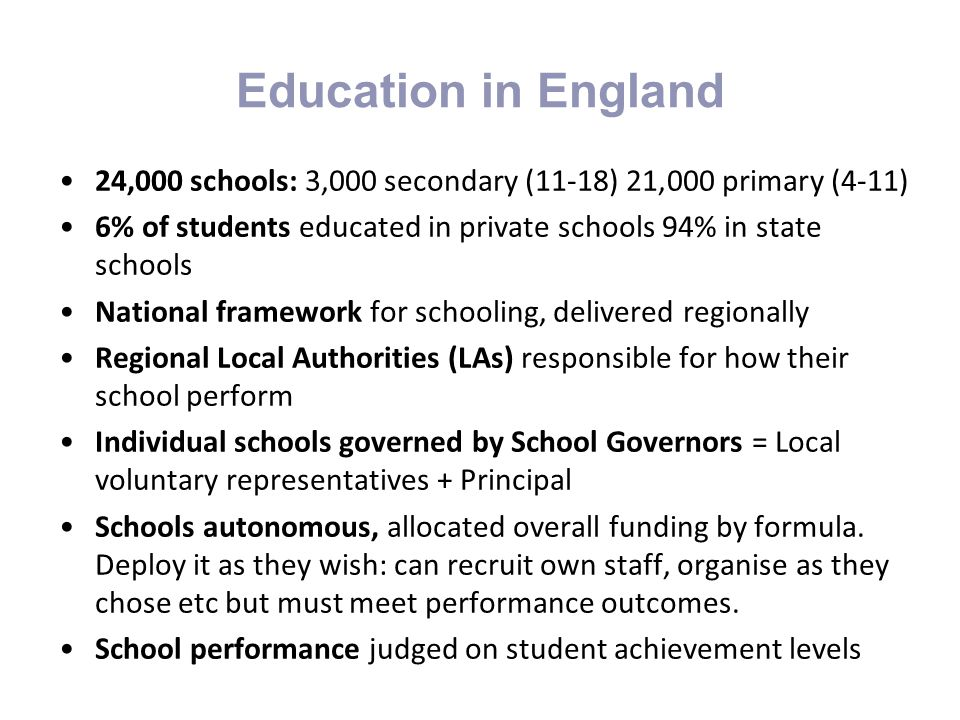 Education in England 24,000 schools: 3,000 secondary (11-18) 21,000 primary (4-11) 6% of students educated in private schools 94% in state schools.