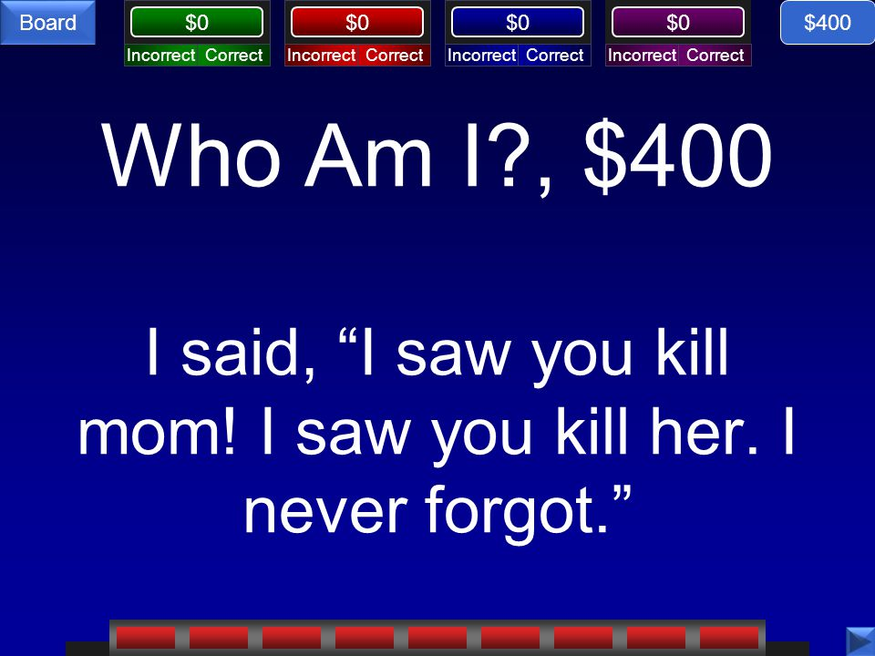 $400 Who Am I , $400 I said, I saw you kill mom! I saw you kill her. I never forgot.