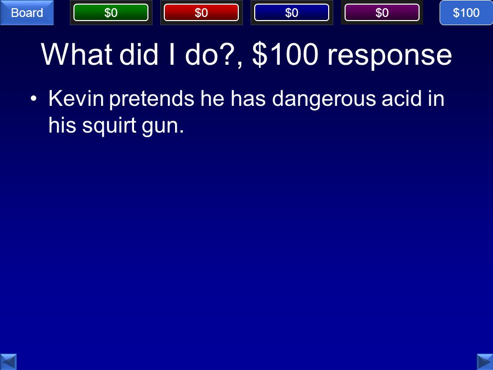 $100 What did I do , $100 response Kevin pretends he has dangerous acid in his squirt gun.