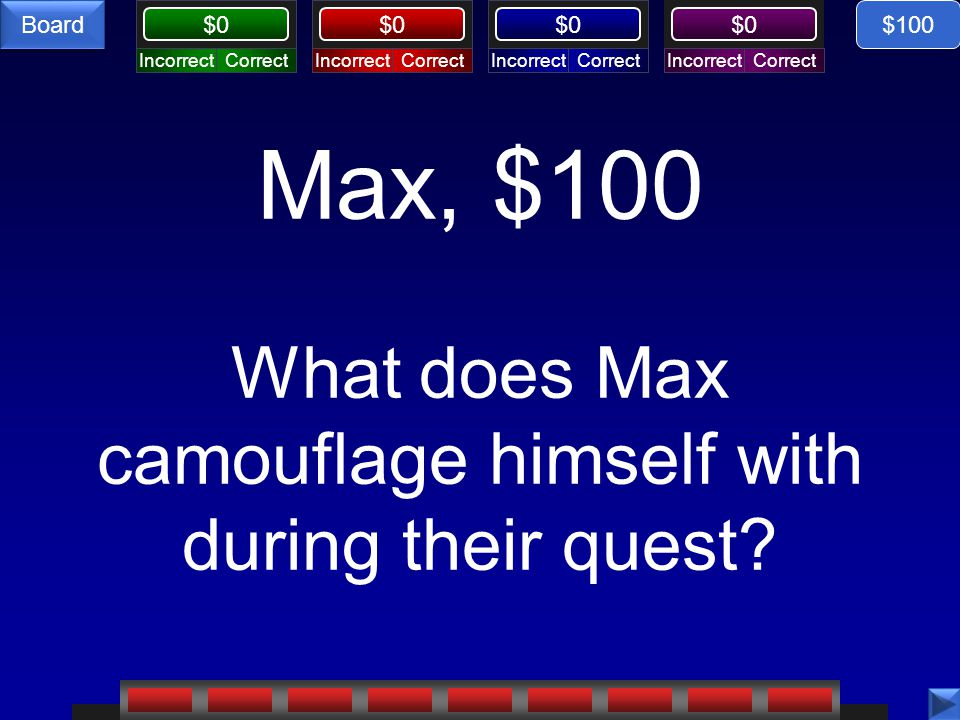 Max, $100 What does Max camouflage himself with during their quest