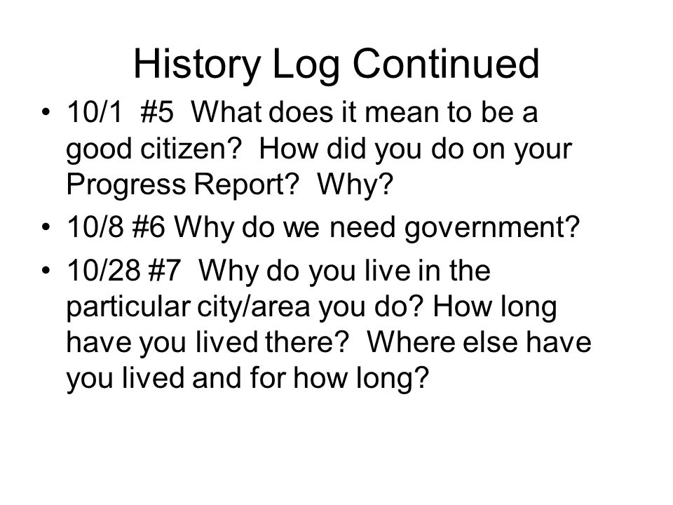 History Log Continued 10/1 #5 What does it mean to be a good citizen How did you do on your Progress Report Why