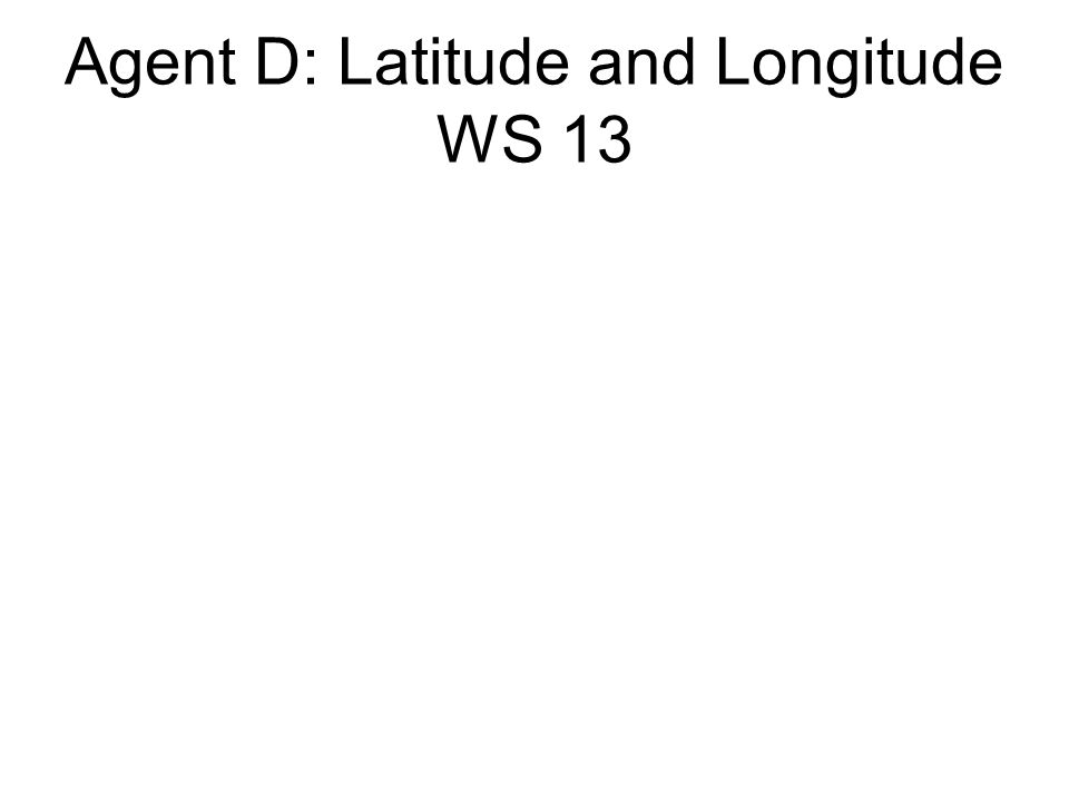 Agent D: Latitude and Longitude WS 13