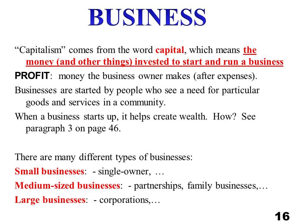 BUSINESS Capitalism comes from the word capital, which means the money (and other things) invested to start and run a business.