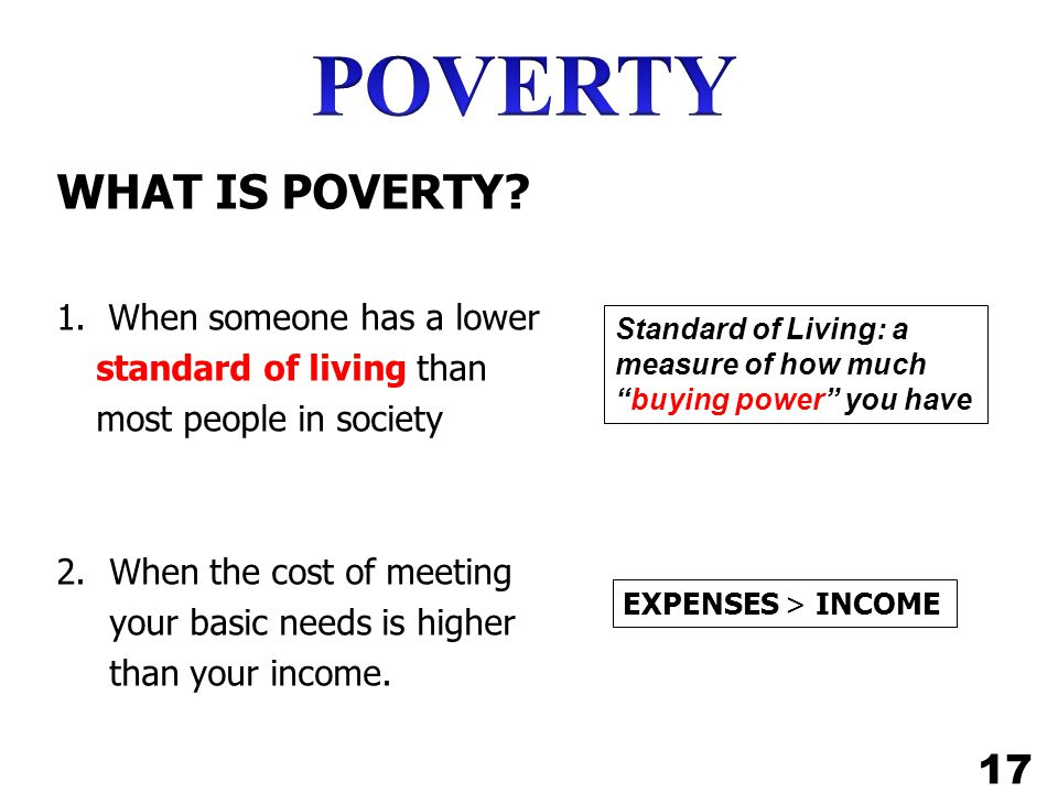 POVERTY WHAT IS POVERTY 17 1. When someone has a lower