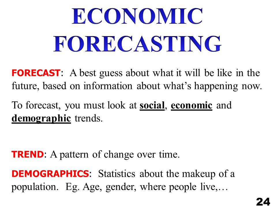 ECONOMIC FORECASTING FORECAST: A best guess about what it will be like in the future, based on information about what's happening now.