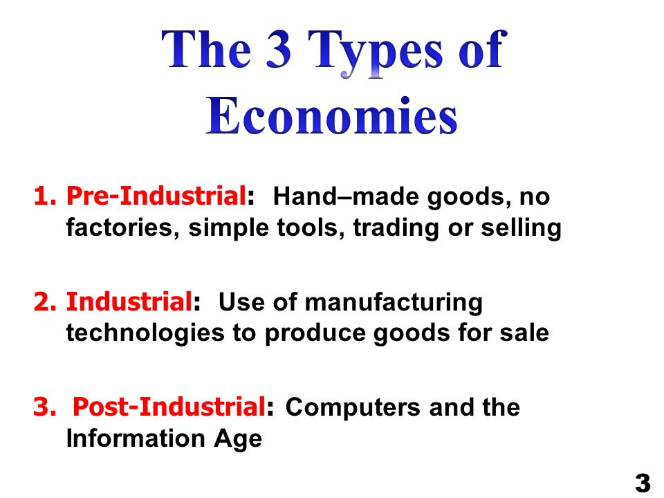 The 3 Types of Economies Pre-Industrial: Hand–made goods, no factories, simple tools, trading or selling.