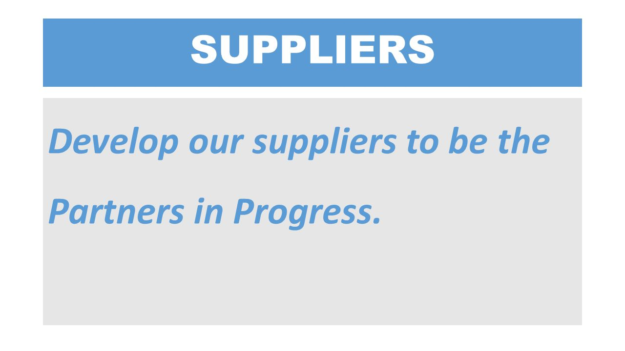 SUPPLIERS Develop our suppliers to be the Partners in Progress.