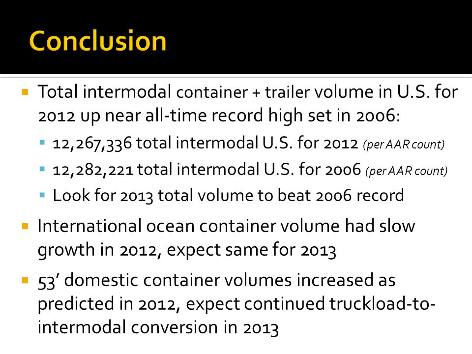 Conclusion Total intermodal container + trailer volume in U.S. for 2012 up near all-time record high set in 2006: