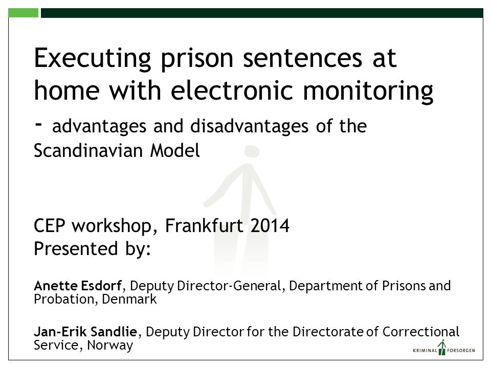 Executing prison sentences at home with electronic monitoring - advantages and disadvantages of the Scandinavian Model CEP workshop, Frankfurt 2014 Presented by: