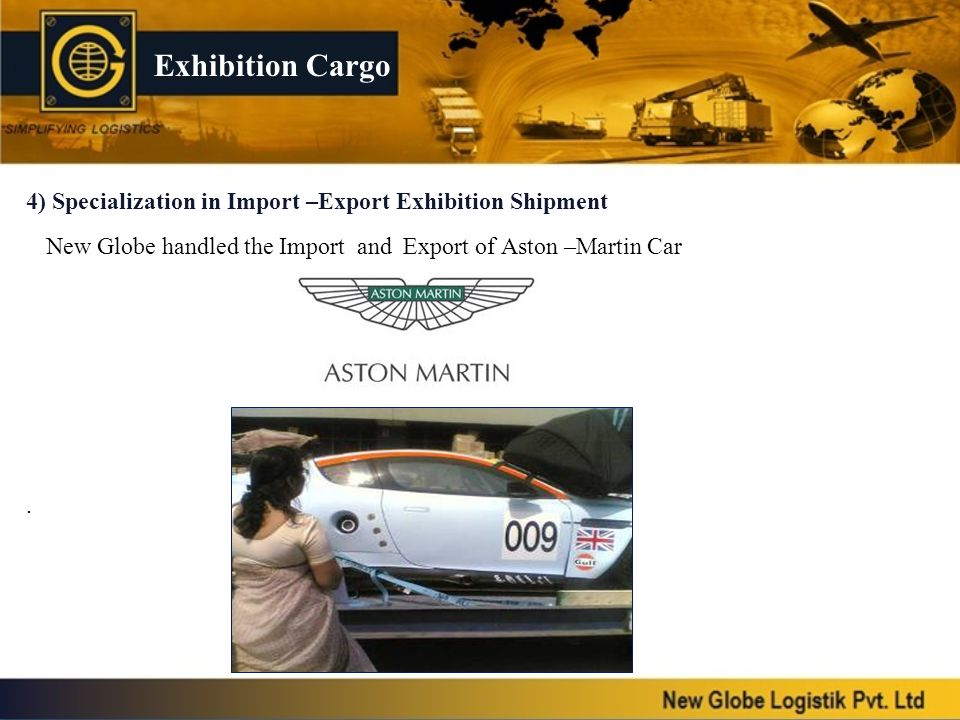Exhibition Cargo 4) Specialization in Import –Export Exhibition Shipment. New Globe handled the Import and Export of Aston –Martin Car.