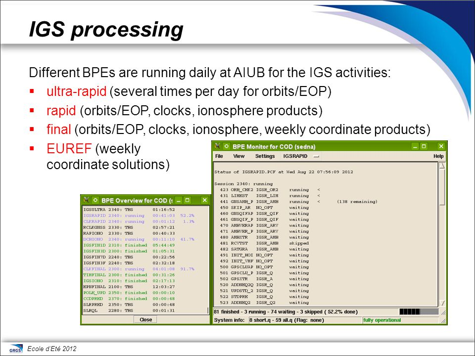 IGS processing Different BPEs are running daily at AIUB for the IGS activities: ultra-rapid (several times per day for orbits/EOP)