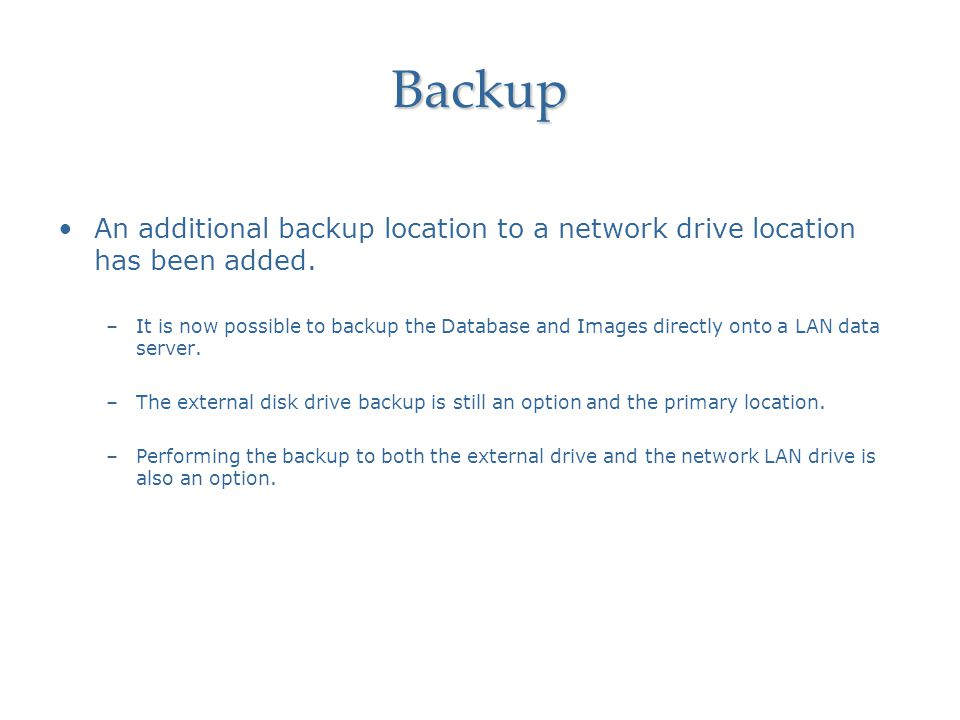 Backup An additional backup location to a network drive location has been added.