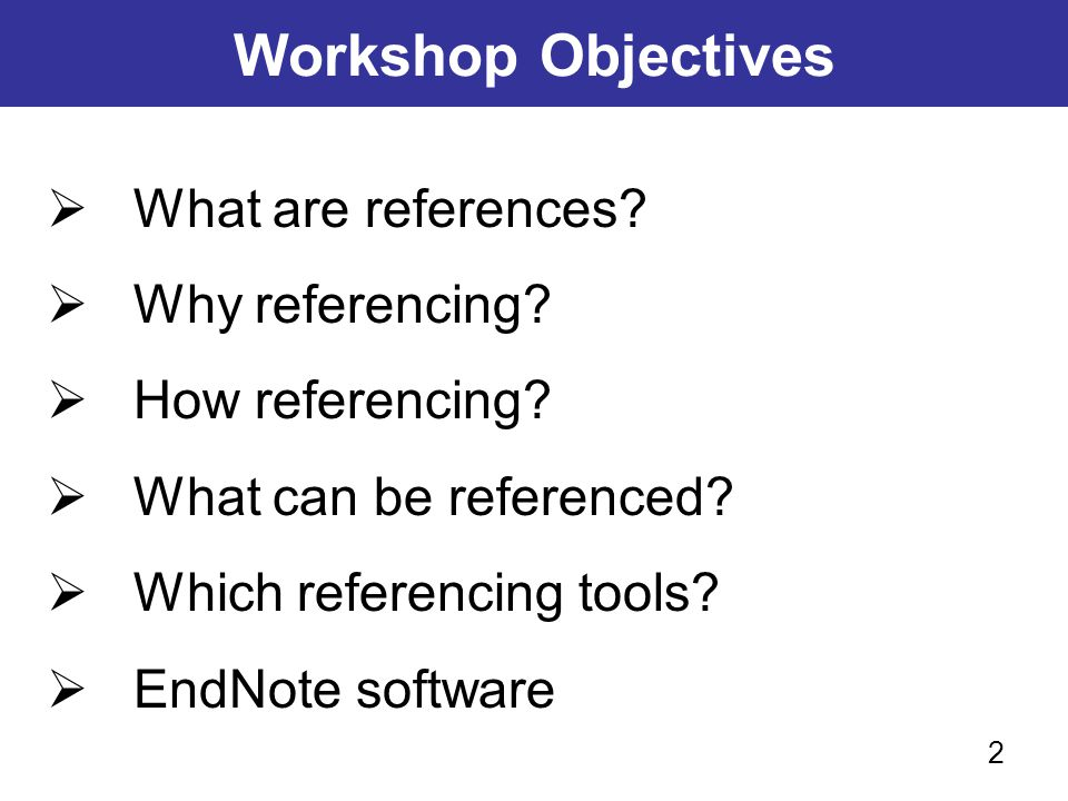 Workshop Objectives What are references Why referencing